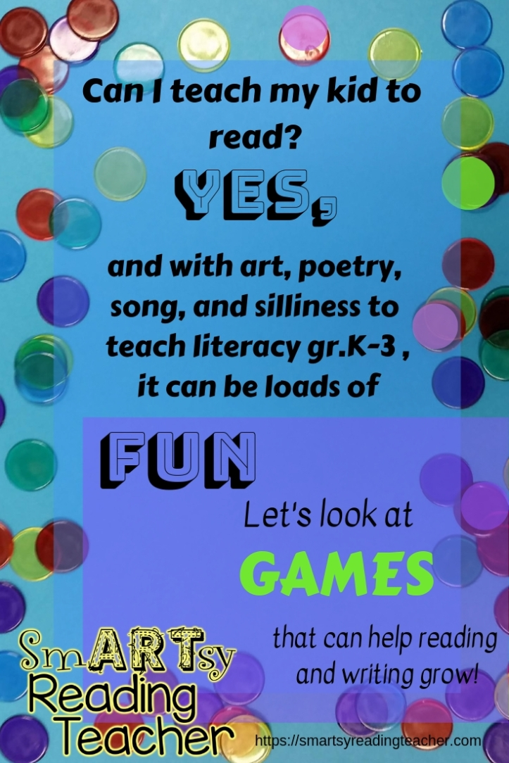 Can I teach my kid to read_ Yes, and with art, poetry, song, and silliness to teach literacy gr.K-3, it can be loads of fun. Let's look at GAMES that can help reading and writing grow !