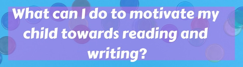 Q_A What can I do to motivate my child towards reading and writing_
